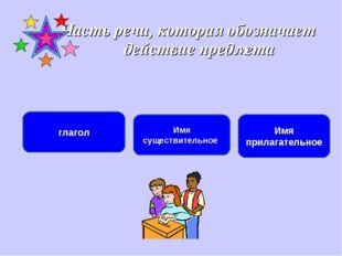 Часть речи, которая обозначает действие предмета глагол Имя существительное И