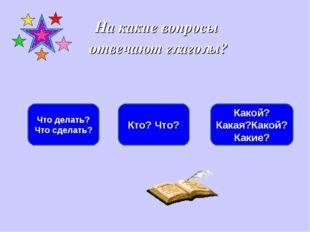 На какие вопросы отвечают глаголы? Что делать? Что сделать? Кто? Что? Какой?