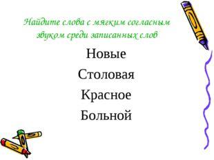 Найдите слова с мягким согласным звуком среди записанных слов Новые Столовая