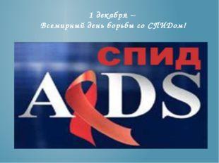 1 декабря – Всемирный день борьбы со СПИДом!