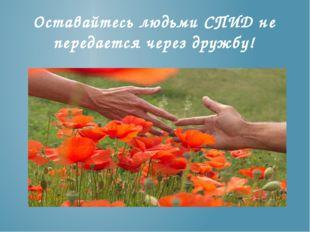 Оставайтесь людьми СПИД не передается через дружбу!