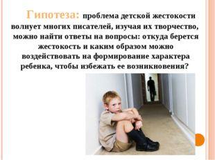 Гипотеза: проблема детской жестокости волнует многих писателей, изучая их тво
