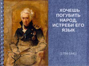 ХОЧЕШЬ ПОГУБИТЬ НАРОД, ИСТРЕБИ ЕГО ЯЗЫК Алекса́ндр Семёнович Шишко́в (1754-1