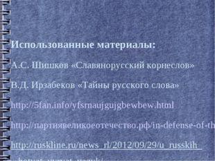 Использованные материалы: А.С. Шишков «Славянорусский корнеслов» В.Д. Ирзабек