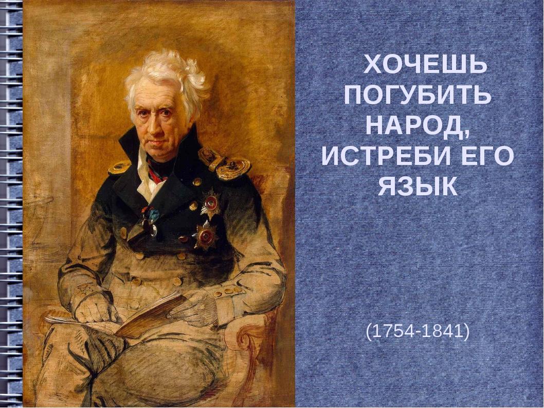 ХОЧЕШЬ ПОГУБИТЬ НАРОД, ИСТРЕБИ ЕГО ЯЗЫК Алекса́ндр Семёнович Шишко́в (1754-1...