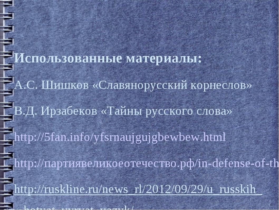Использованные материалы: А.С. Шишков «Славянорусский корнеслов» В.Д. Ирзабек...