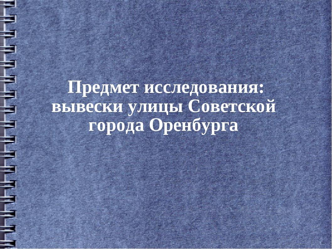 Предмет исследования: вывески улицы Советской города Оренбурга