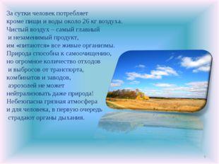 * За сутки человек потребляет кроме пищи и воды около 26 кг воздуха. Чистый в