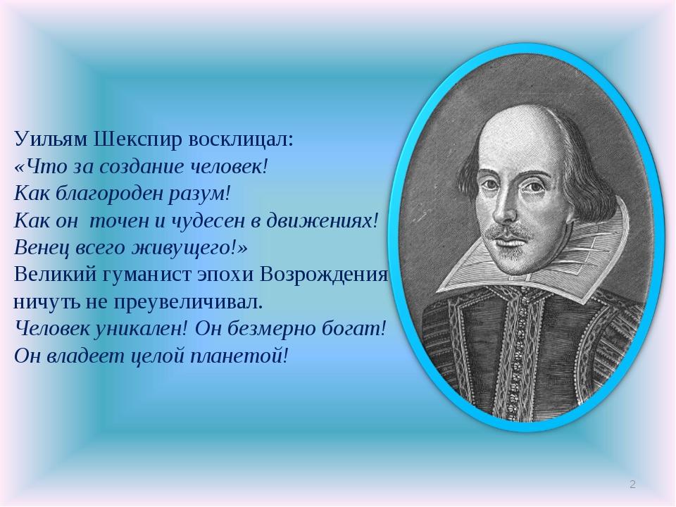 * Уильям Шекспир восклицал: «Что за создание человек! Как благороден разум! К...