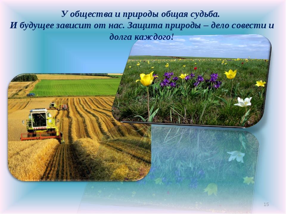 * У общества и природы общая судьба. И будущее зависит от нас. Защита природы...