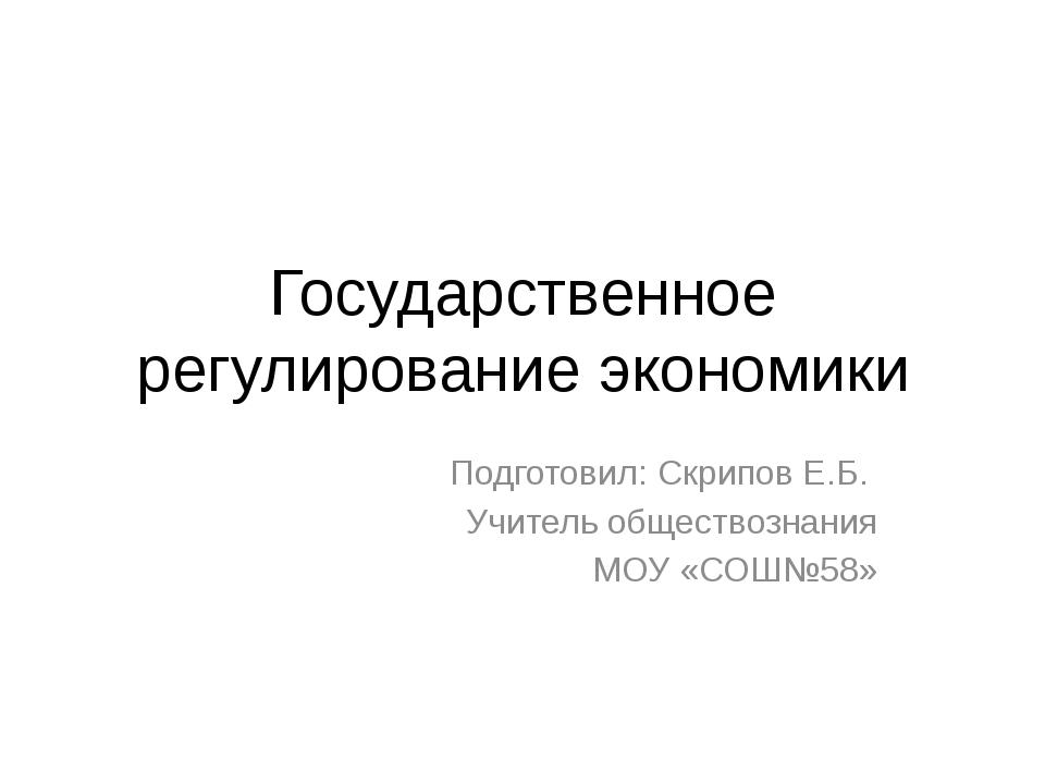 Государственное регулирование экономики Подготовил: Скрипов Е.Б. Учитель обще...