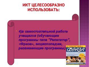 """4)в самостоятельной работе учащихся (обучающие программы типа """"Репетитор"""", «Ф"""