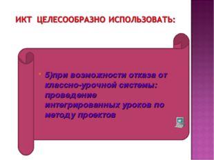 5)при возможности отказа от классно-урочной системы: проведение интегрированн
