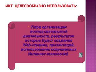 7)при организации исследовательской деятельности, результатом которых будет с