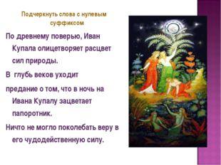 Подчеркнуть слова с нулевым суффиксом По древнему поверью, Иван Купала олицет