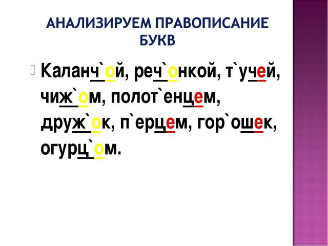 Каланч`ой, реч`онкой, т`учей, чиж`ом, полот`енцем, друж`ок, п`ерцем, гор`ошек...
