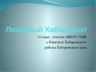 Любимый Хабаровск! Создал: учитель МКОУ СОШ с.Ракитное Хабаровского района Ха