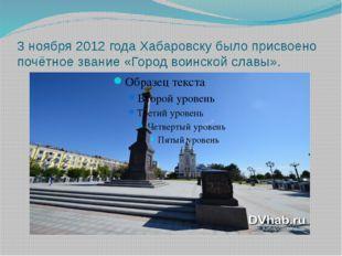 3 ноября 2012 года Хабаровску было присвоено почётное звание «Город воинской