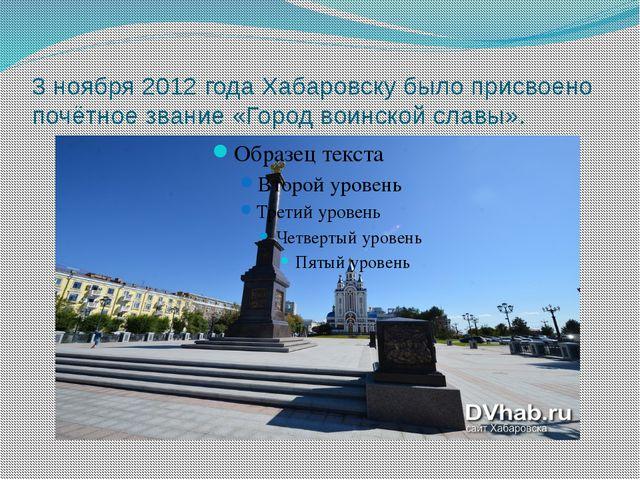 3 ноября 2012 года Хабаровску было присвоено почётное звание «Город воинской...