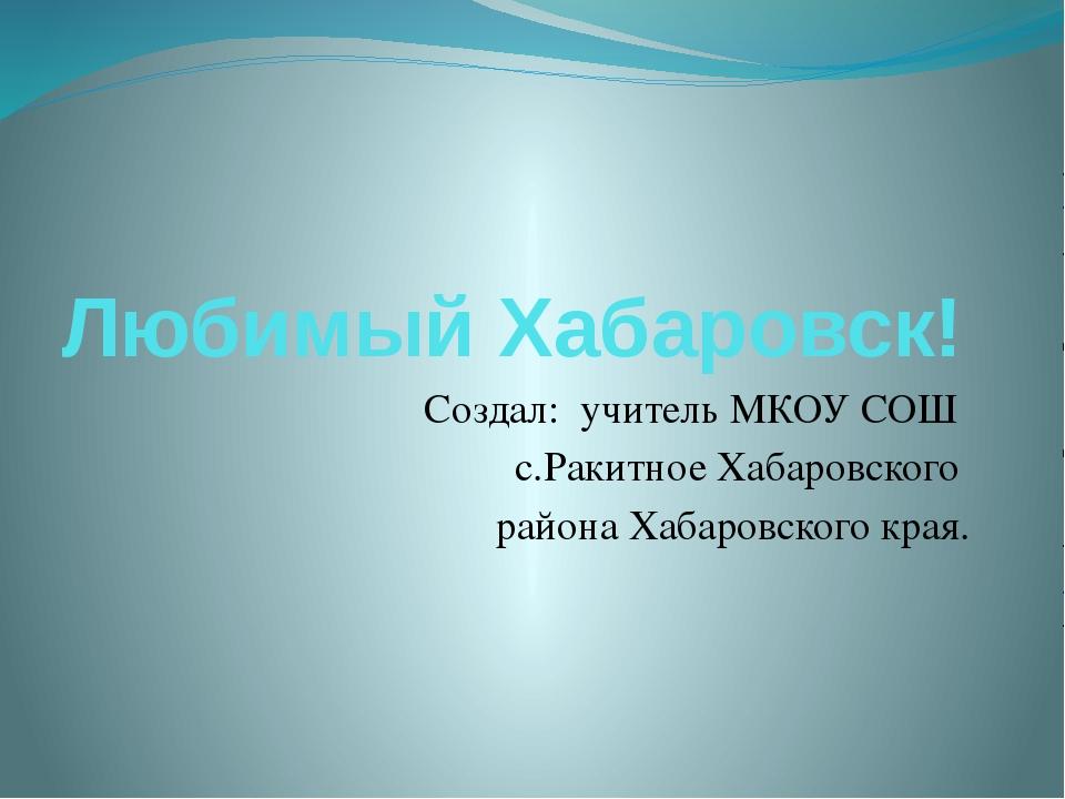 Любимый Хабаровск! Создал: учитель МКОУ СОШ с.Ракитное Хабаровского района Ха...