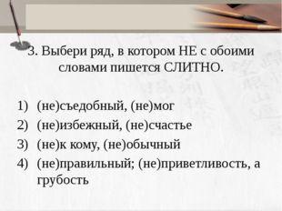 3. Выбери ряд, в котором НЕ с обоими словами пишется СЛИТНО. (не)съедобный, (