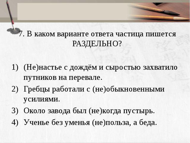 7. В каком варианте ответа частица пишется РАЗДЕЛЬНО? (Не)настье с дождём и с...