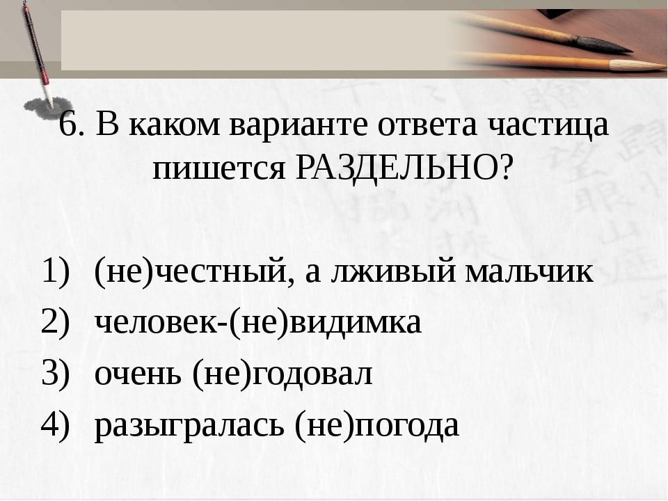6. В каком варианте ответа частица пишется РАЗДЕЛЬНО? (не)честный, а лживый м...