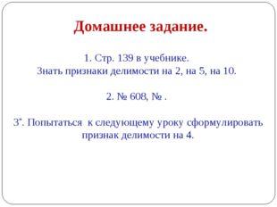 1. Стр. 139 в учебнике. Знать признаки делимости на 2, на 5, на 10. 2. № 608,