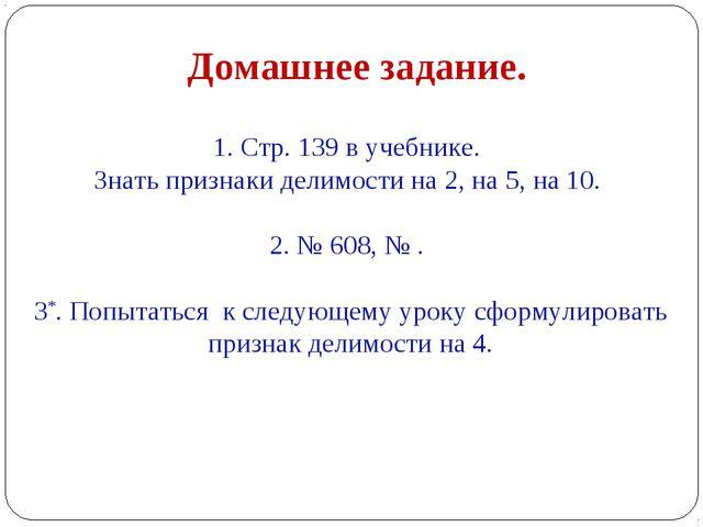 1. Стр. 139 в учебнике. Знать признаки делимости на 2, на 5, на 10. 2. № 608,...