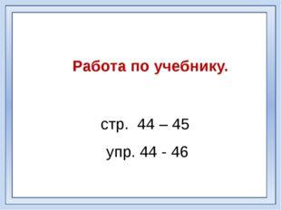 Работа по учебнику. стр. 44 – 45 упр. 44 - 46