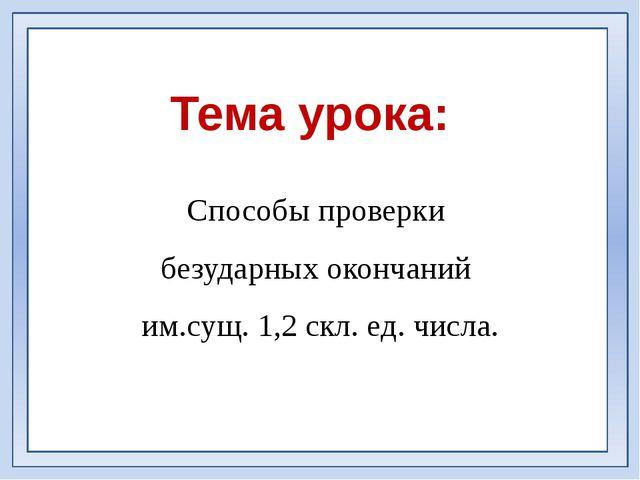 Тема урока: Способы проверки безударных окончаний им.сущ. 1,2 скл. ед. числа.