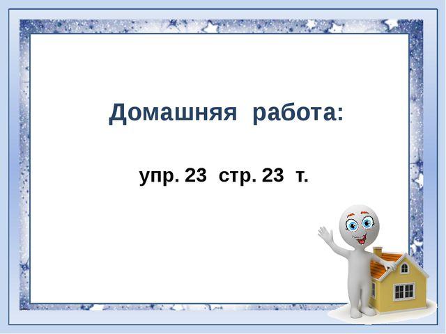 Домашняя работа: упр. 23 стр. 23 т.