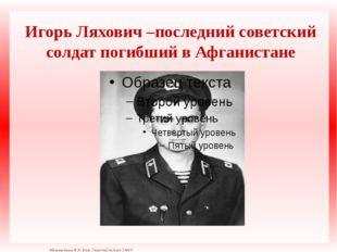 Игорь Ляхович –последний советский солдат погибший в Афганистане Матюшкина А.