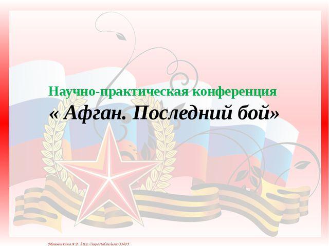 Научно-практическая конференция « Афган. Последний бой» Матюшкина А.В. http:...