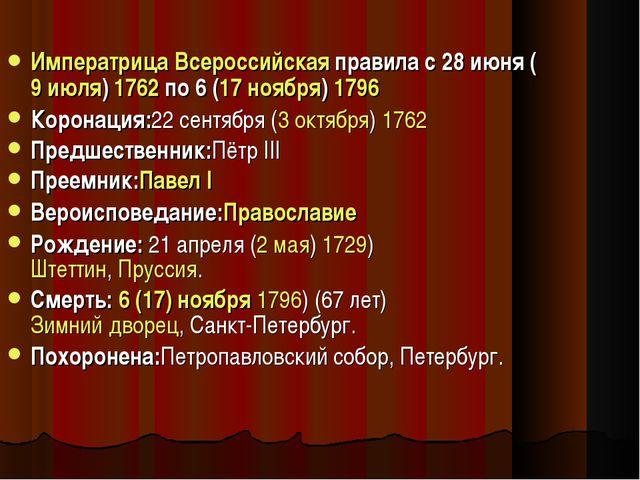 Императрица Всероссийская правила с 28 июня (9 июля) 1762по 6 (17 ноября) 17...