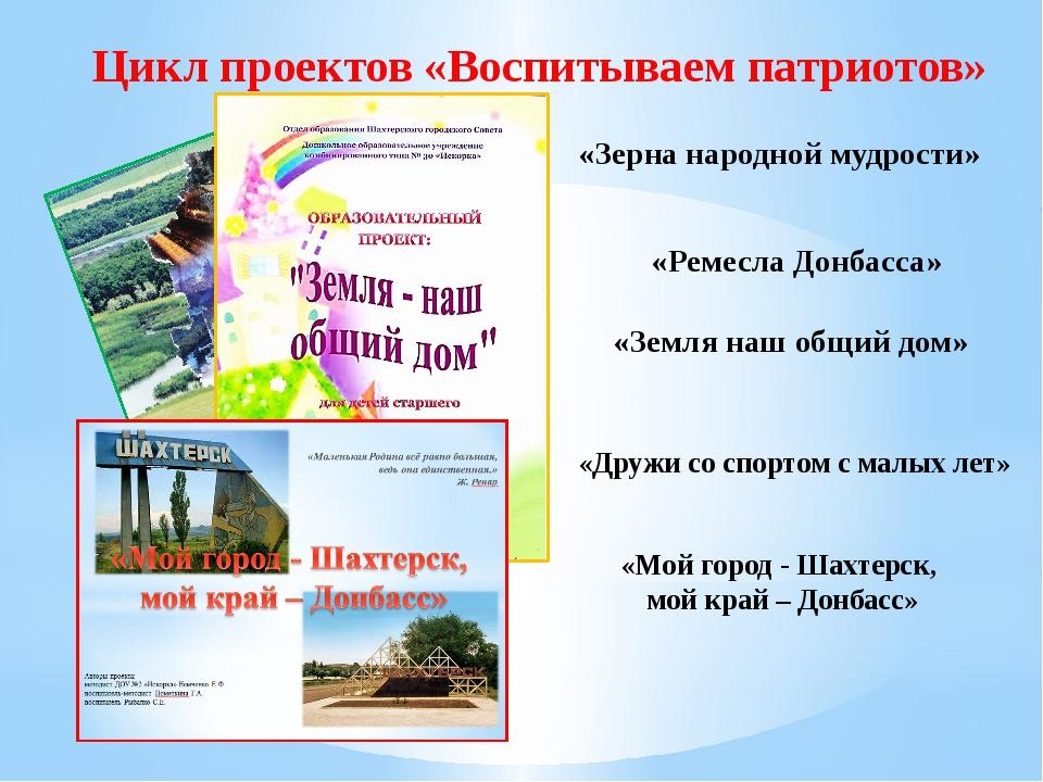 Цикл проектов «Воспитываем патриотов» «Земля наш общий дом» «Зерна народной м...