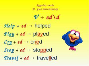 Regular verbs Дұрыс етістіктер V + ed\d Help + ed → helped Play + ed → played