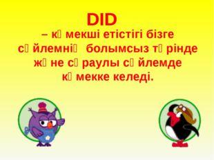 DID – көмекші етістігі бізге сөйлемнің болымсыз түрінде және сұраулы сөйлемд