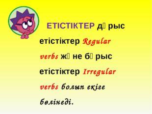 ЕТІСТІКТЕР дұрыс етістіктер Regular verbs және бұрыс етістіктер Irregular ve