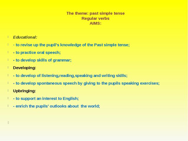The theme: past simple tense Regular verbs AIMS: Educational: - to revise up...