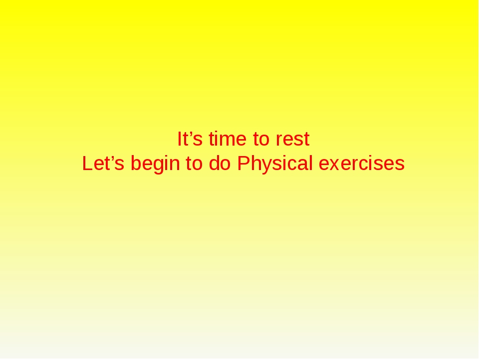 It's time to rest Let's begin to do Physical exercises