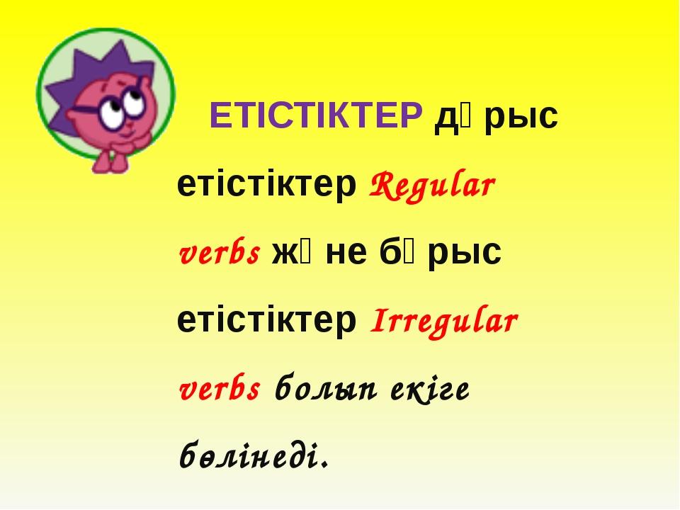 ЕТІСТІКТЕР дұрыс етістіктер Regular verbs және бұрыс етістіктер Irregular ve...