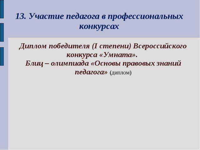 13. Участие педагога в профессиональных конкурсах Диплом победителя (I степен...