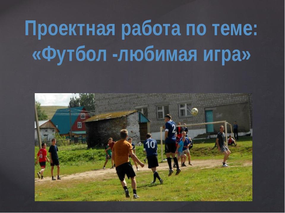 Проектная работа по теме: «Футбол -любимая игра» {