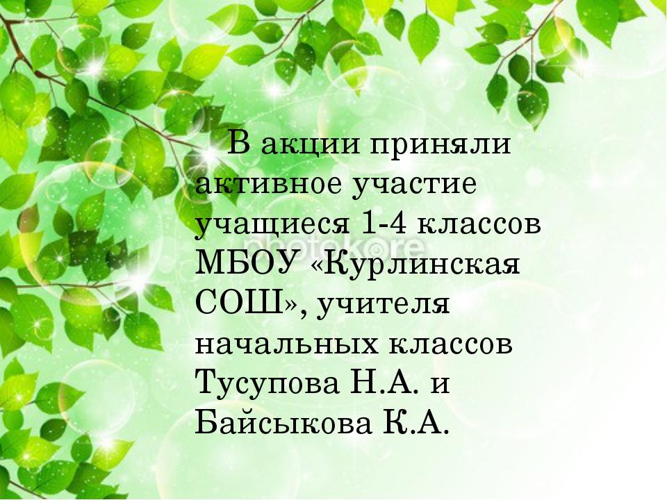 В акции приняли активное участие учащиеся 1-4 классов МБОУ «Курлинская СОШ...
