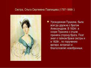 Сестра, Ольга Сергеевна Павлищева (1797-1868г.) Урожденная Пушкина, была всег