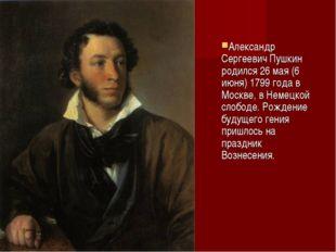 Александр Сергеевич Пушкин родился 26 мая (6 июня) 1799 года в Москве, в Неме