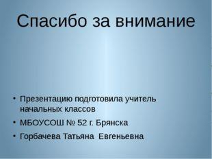 Спасибо за внимание Презентацию подготовила учитель начальных классов МБОУСОШ