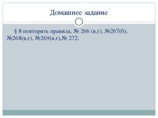 Домашнее задание § 8 повторить правила, № 266 (в,г), №267(б), №268(в,г), №269