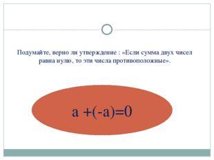 Подумайте, верно ли утверждение : «Если сумма двух чисел равна нулю, то эти ч